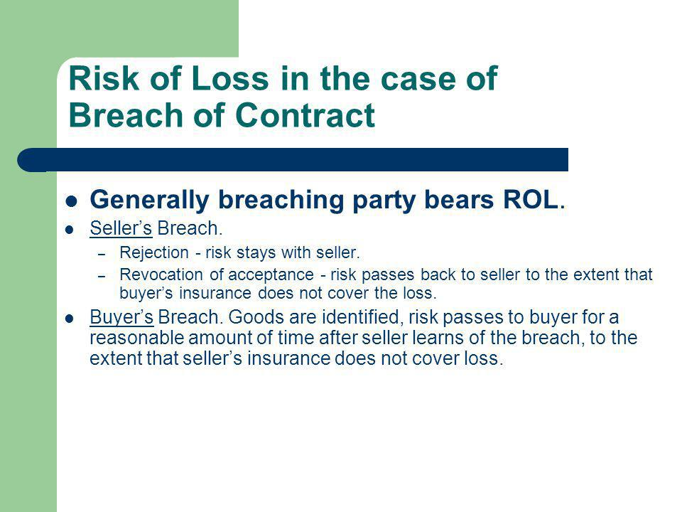 Risk of Loss in the case of Breach of Contract Generally breaching party bears ROL. Sellers Breach. – Rejection - risk stays with seller. – Revocation
