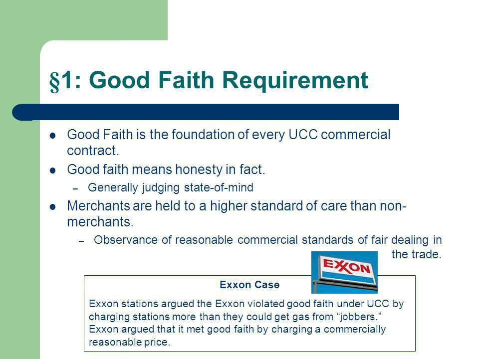 §1: Good Faith Requirement Good Faith is the foundation of every UCC commercial contract. Good faith means honesty in fact. – Generally judging state-