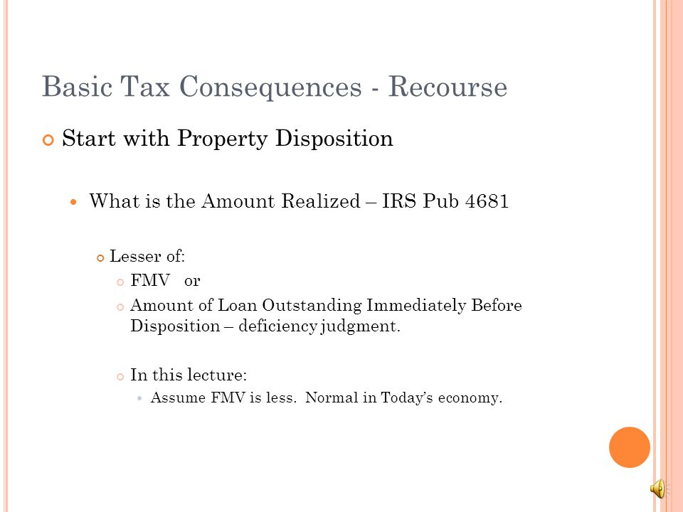 Basic Tax Consequences - Recourse Bifurcated Process Sale + Canceled Debt (outstanding amount + interest and fees) = Amount of Debt Outstanding immediately before forgiveness + Interest & fees if cancelation event takes place sometime after foreclosure sale (might include post deficiency judgment interest).