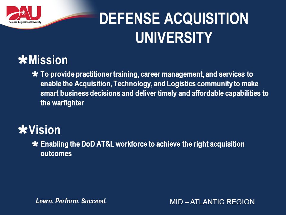 Learn. Perform. Succeed. DEFENSE ACQUISITION UNIVERSITY Mission To provide practitioner training, career management, and services to enable the Acquis