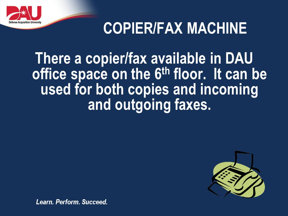 Learn. Perform. Succeed. COPIER/FAX MACHINE There a copier/fax available in DAU office space on the 6 th floor. It can be used for both copies and inc