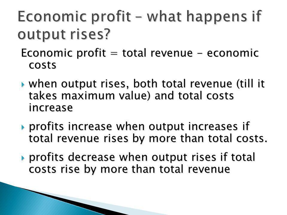 Economic profit = total revenue - economic costs when output rises, both total revenue (till it takes maximum value) and total costs increase when out