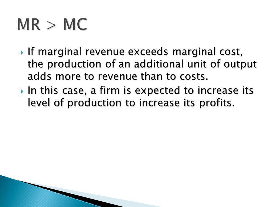 If marginal revenue exceeds marginal cost, the production of an additional unit of output adds more to revenue than to costs. If marginal revenue exce