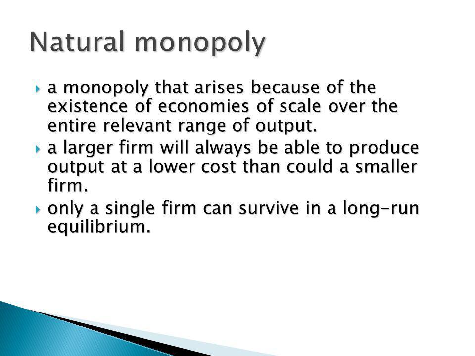 a monopoly that arises because of the existence of economies of scale over the entire relevant range of output. a monopoly that arises because of the