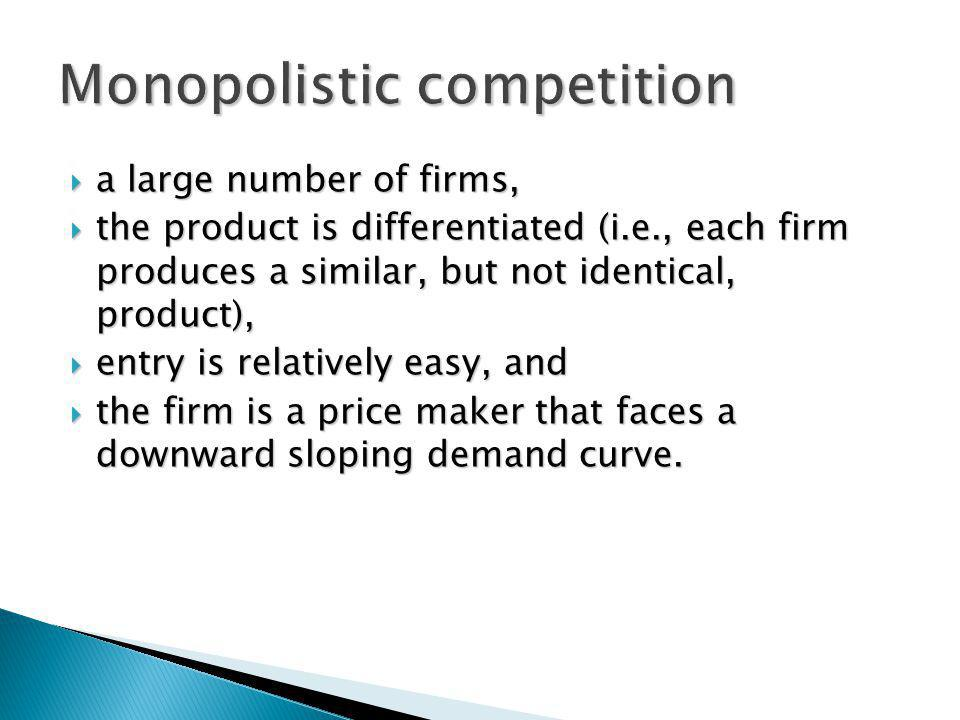 a large number of firms, a large number of firms, the product is differentiated (i.e., each firm produces a similar, but not identical, product), the