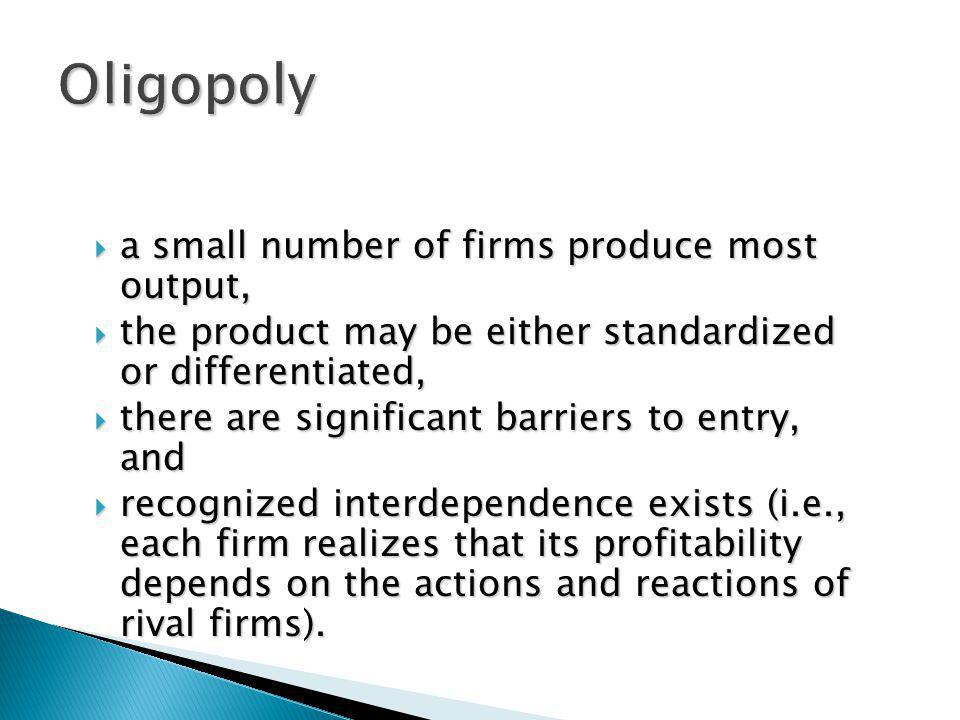 a small number of firms produce most output, a small number of firms produce most output, the product may be either standardized or differentiated, th