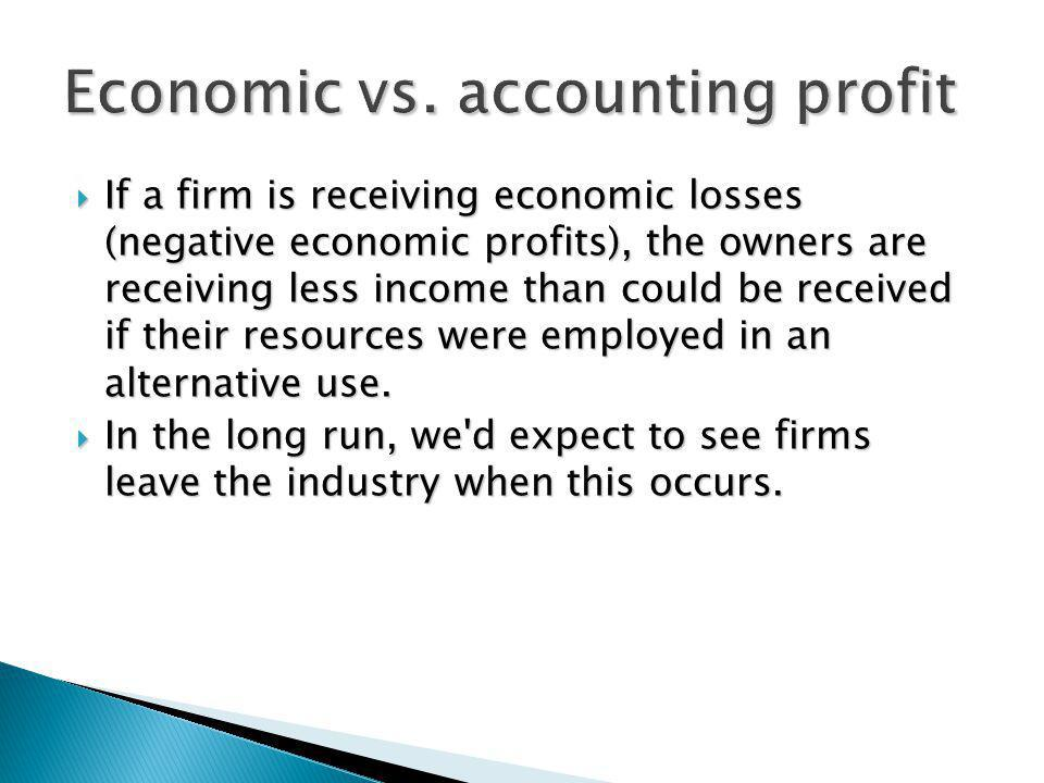 If economic profits equal zero, then: If economic profits equal zero, then: owners receive a payment equal to their opportunity costs (what could be received in their next-best alternative), owners receive a payment equal to their opportunity costs (what could be received in their next-best alternative), no incentive for firms to either enter or leave this industry, no incentive for firms to either enter or leave this industry, accounting profit = normal profit.