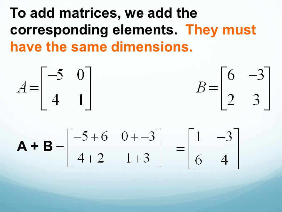 To add matrices, we add the corresponding elements. They must have the same dimensions. A + B