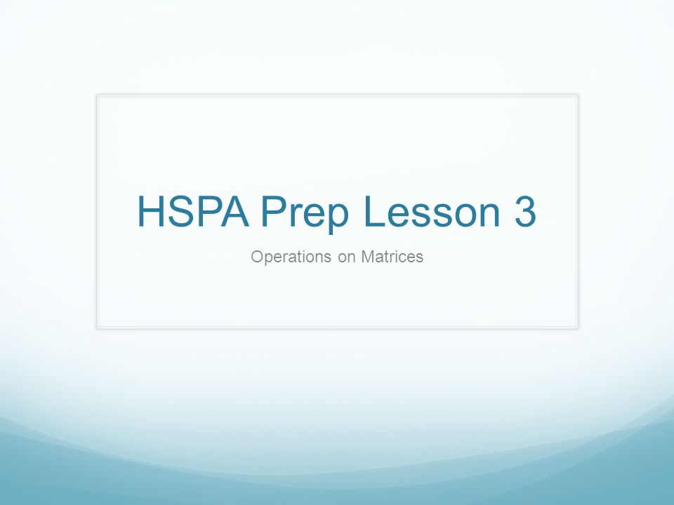 HSPA Prep Lesson 3 Operations on Matrices