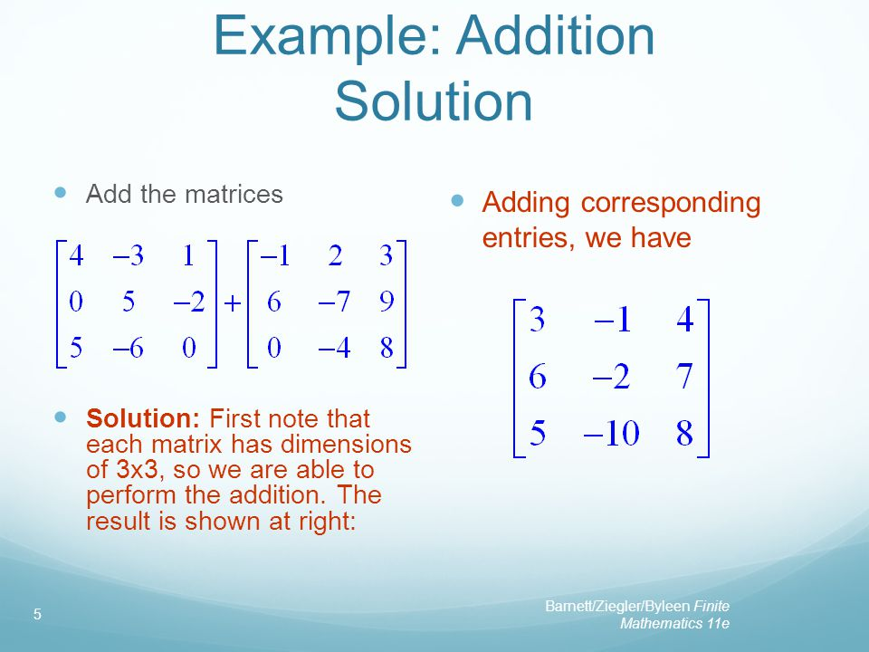 Barnett/Ziegler/Byleen Finite Mathematics 11e 5 Example: Addition Solution Add the matrices Solution: First note that each matrix has dimensions of 3x3, so we are able to perform the addition.