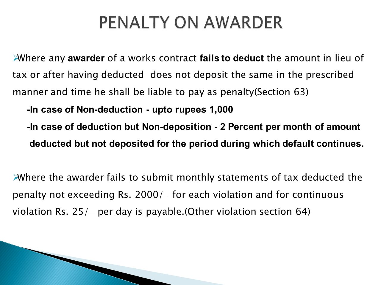 PENALTY ON AWARDER Where any awarder of a works contract fails to deduct the amount in lieu of tax or after having deducted does not deposit the same in the prescribed manner and time he shall be liable to pay as penalty(Section 63) -In case of Non-deduction - upto rupees 1,000 -In case of deduction but Non-deposition - 2 Percent per month of amount deducted but not deposited for the period during which default continues.