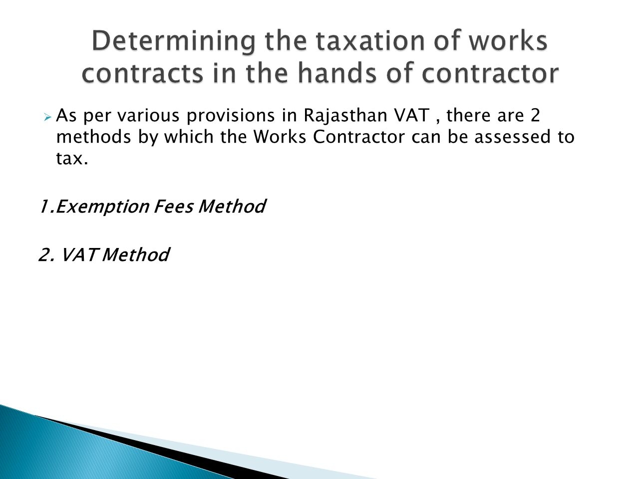 As per various provisions in Rajasthan VAT, there are 2 methods by which the Works Contractor can be assessed to tax. 1.Exemption Fees Method 2. VAT M