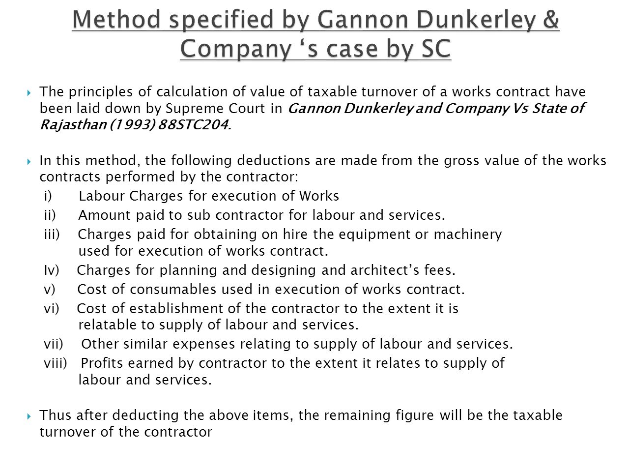 The principles of calculation of value of taxable turnover of a works contract have been laid down by Supreme Court in Gannon Dunkerley and Company Vs State of Rajasthan (1993) 88STC204.
