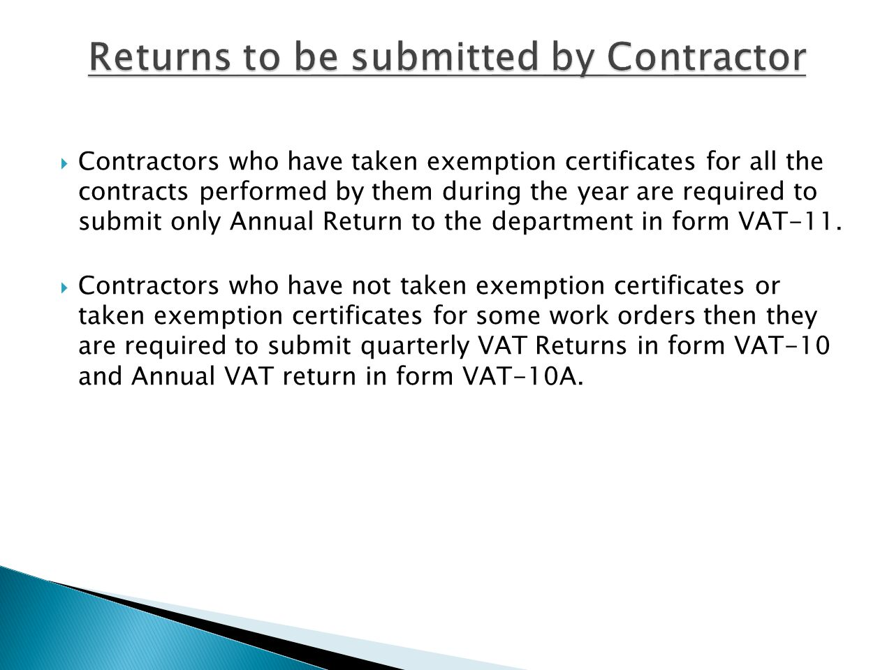 Contractors who have taken exemption certificates for all the contracts performed by them during the year are required to submit only Annual Return to the department in form VAT-11.
