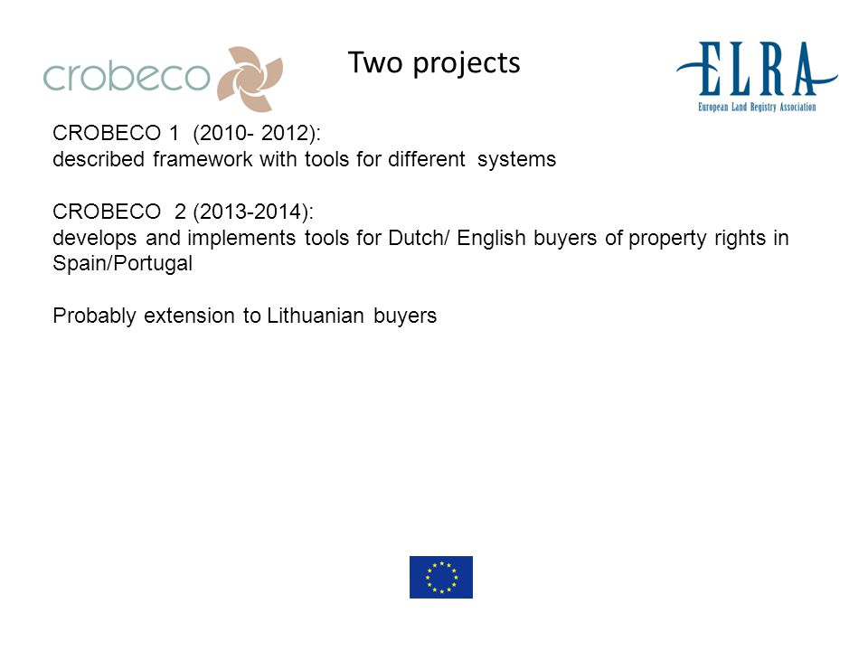 Two projects CROBECO 1 (2010- 2012): described framework with tools for different systems CROBECO 2 (2013-2014): develops and implements tools for Dutch/ English buyers of property rights in Spain/Portugal Probably extension to Lithuanian buyers