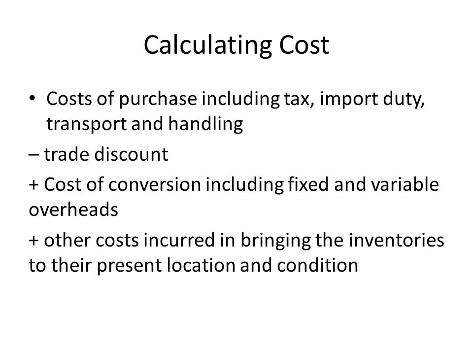 Calculating Cost Costs of purchase including tax, import duty, transport and handling – trade discount + Cost of conversion including fixed and variab