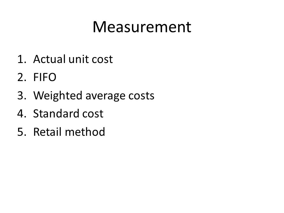 Measurement 1.Actual unit cost 2.FIFO 3.Weighted average costs 4.Standard cost 5.Retail method