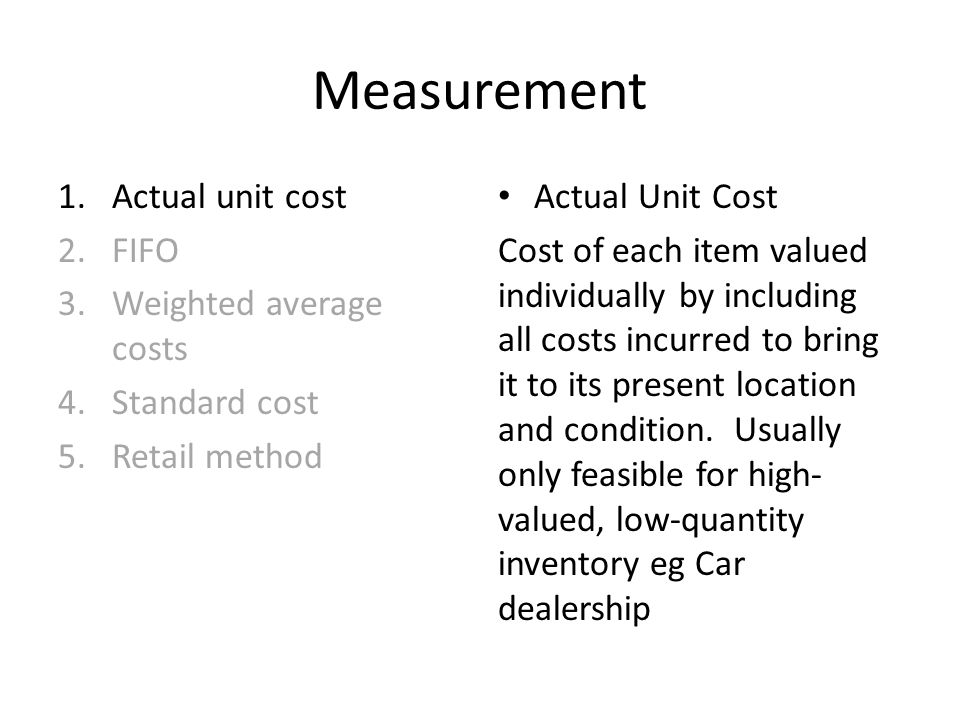 Measurement 1.Actual unit cost 2.FIFO 3.Weighted average costs 4.Standard cost 5.Retail method Actual Unit Cost Cost of each item valued individually