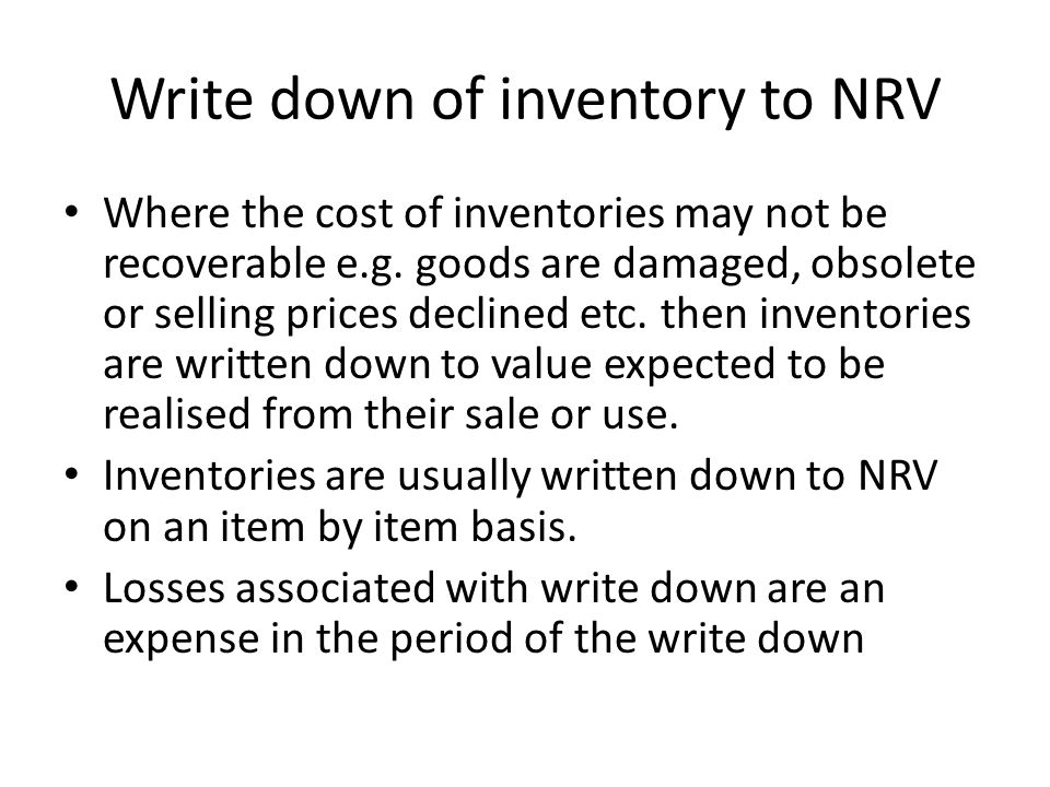 Write down of inventory to NRV Where the cost of inventories may not be recoverable e.g. goods are damaged, obsolete or selling prices declined etc. t