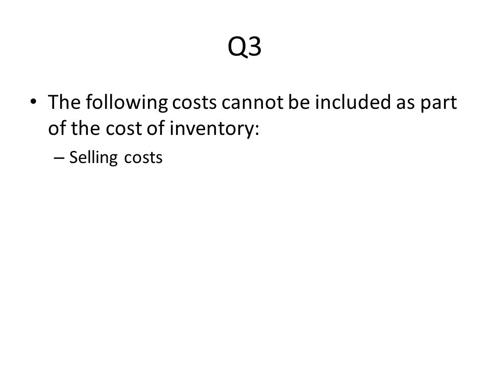 Q3 The following costs cannot be included as part of the cost of inventory: – Selling costs