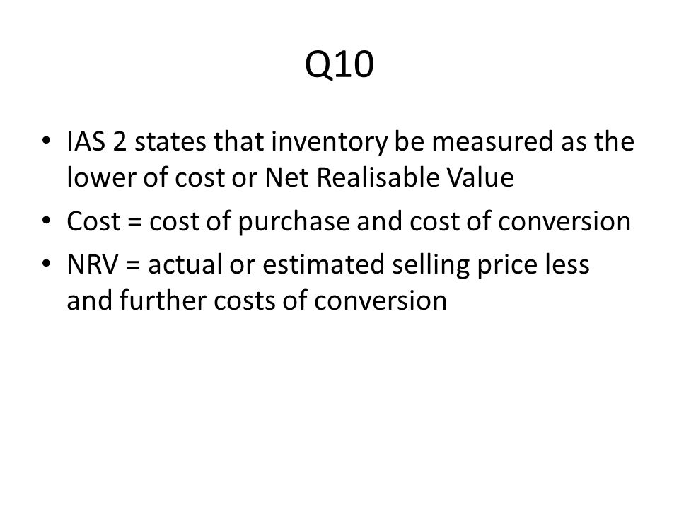 Q10 IAS 2 states that inventory be measured as the lower of cost or Net Realisable Value Cost = cost of purchase and cost of conversion NRV = actual o