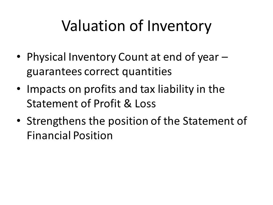 Valuation of Inventory Physical Inventory Count at end of year – guarantees correct quantities Impacts on profits and tax liability in the Statement o