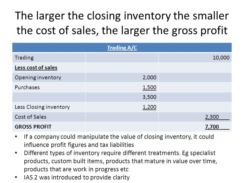 The larger the closing inventory the smaller the cost of sales, the larger the gross profit Trading A/C Trading10,000 Less cost of sales Opening inven