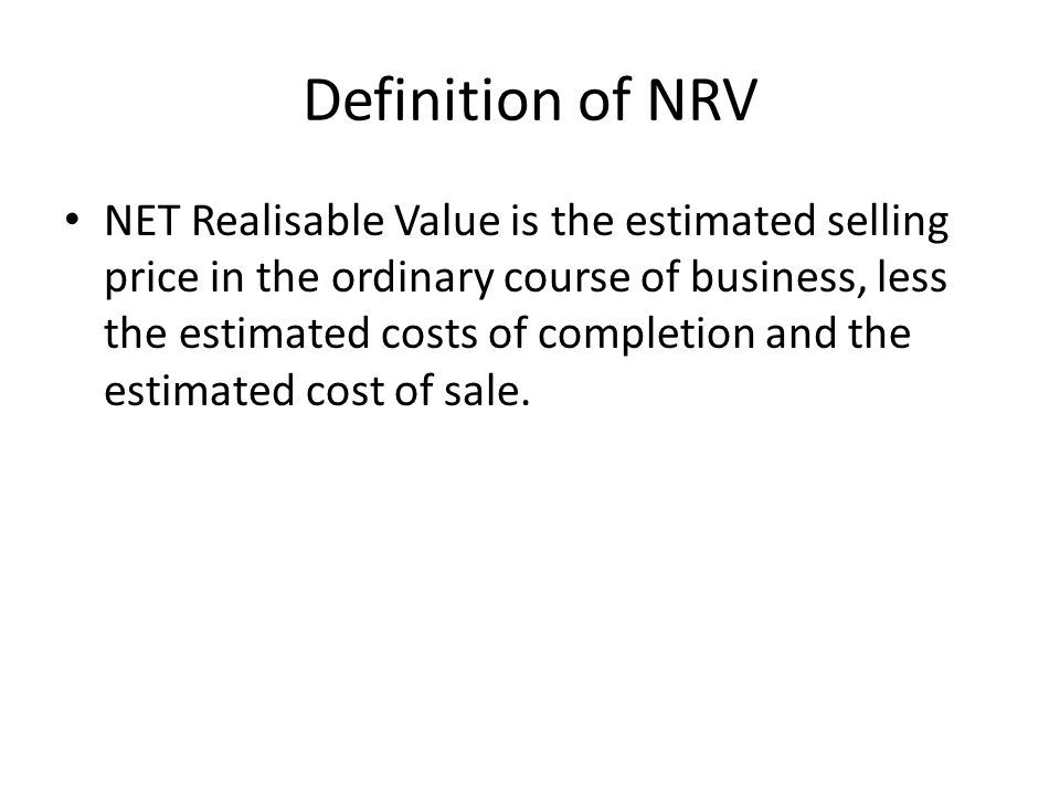 Definition of NRV NET Realisable Value is the estimated selling price in the ordinary course of business, less the estimated costs of completion and t