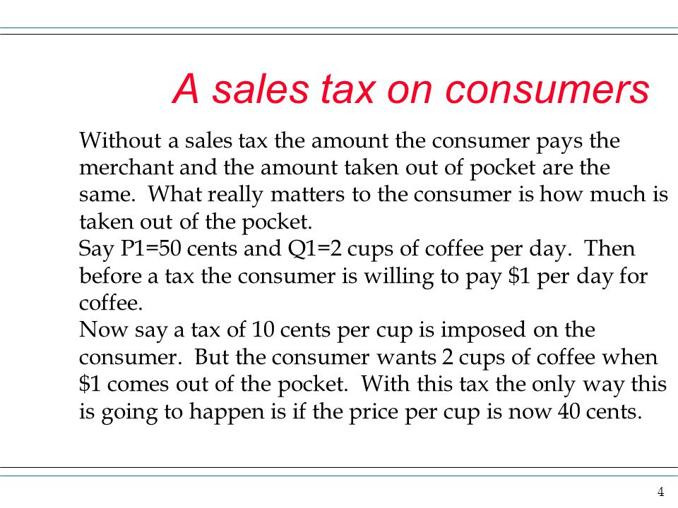 4 A sales tax on consumers Without a sales tax the amount the consumer pays the merchant and the amount taken out of pocket are the same. What really