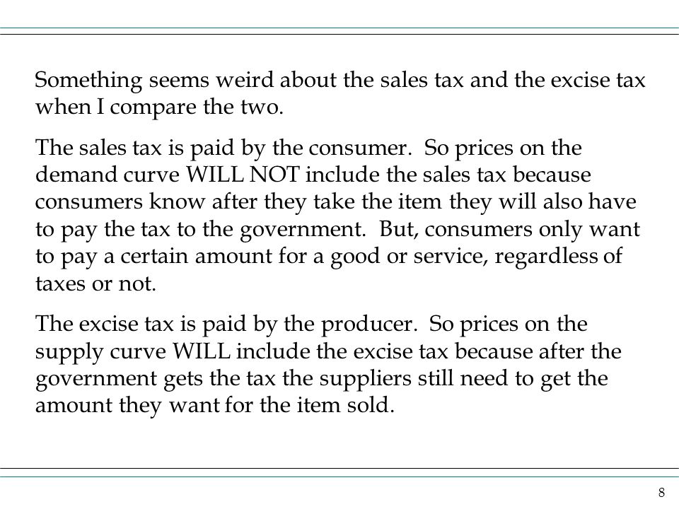 8 Something seems weird about the sales tax and the excise tax when I compare the two. The sales tax is paid by the consumer. So prices on the demand