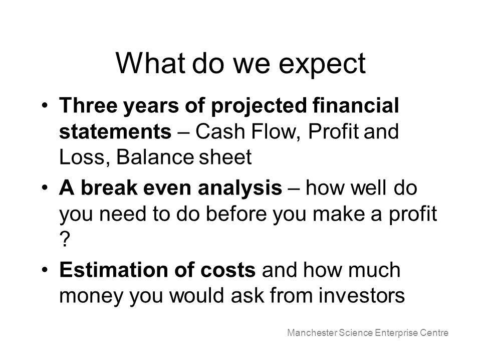 Manchester Science Enterprise Centre What do we expect Three years of projected financial statements – Cash Flow, Profit and Loss, Balance sheet A break even analysis – how well do you need to do before you make a profit .