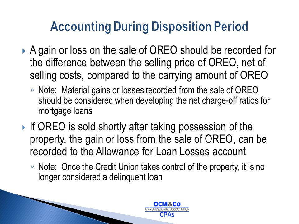 A gain or loss on the sale of OREO should be recorded for the difference between the selling price of OREO, net of selling costs, compared to the carr