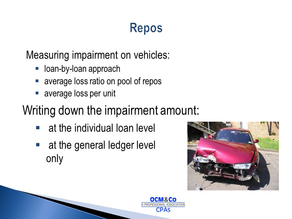 Measuring impairment on vehicles: loan-by-loan approach average loss ratio on pool of repos average loss per unit Writing down the impairment amount: