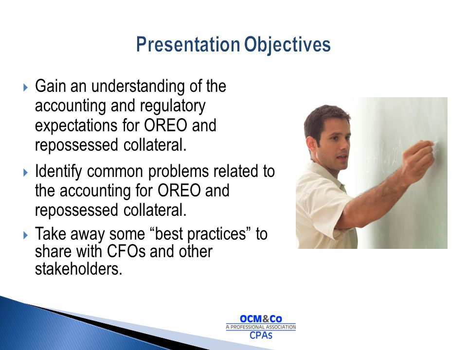 Gain an understanding of the accounting and regulatory expectations for OREO and repossessed collateral. Identify common problems related to the accou