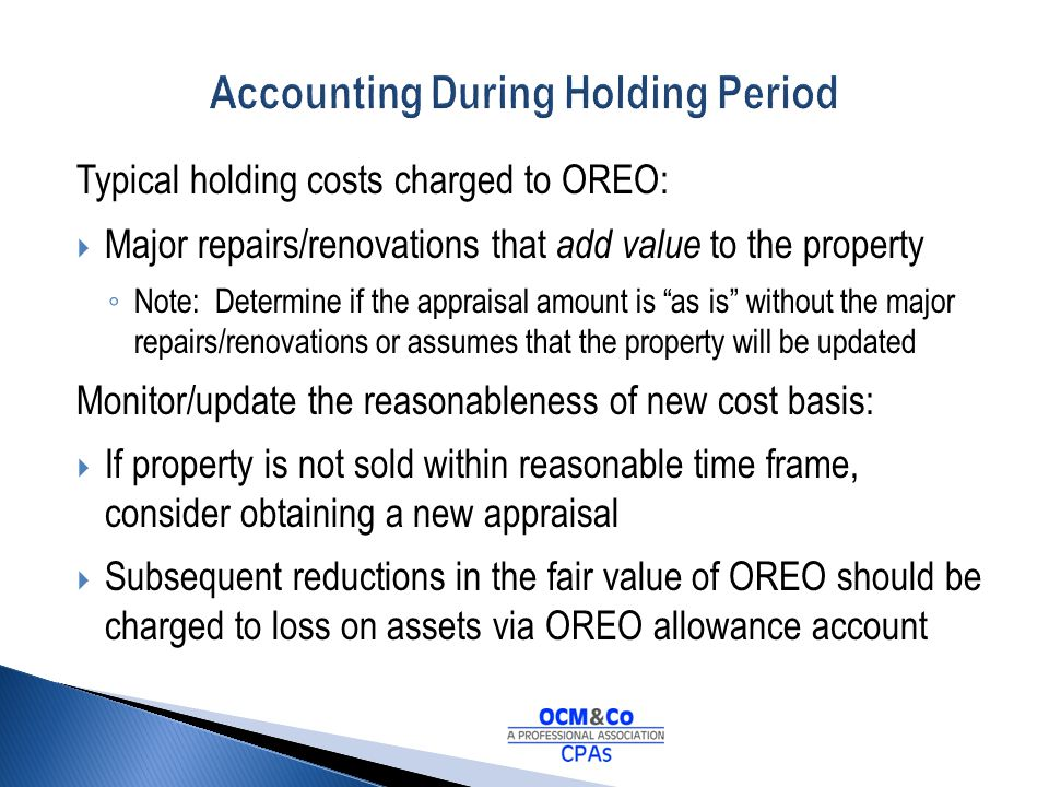 Typical holding costs charged to OREO: Major repairs/renovations that add value to the property Note: Determine if the appraisal amount is as is witho