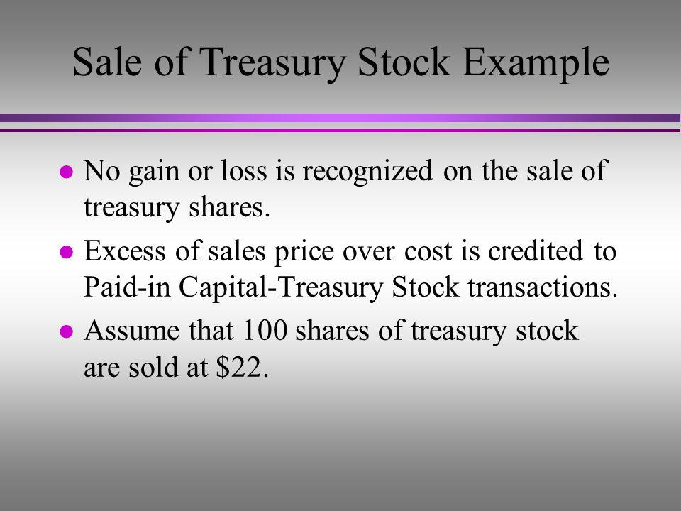 Treasury Stock Example (After purchase of treasury stock) Common stock, $10 par, 10,000 issued, 9,000 outstanding$100,000 + Paid-in capital in excess