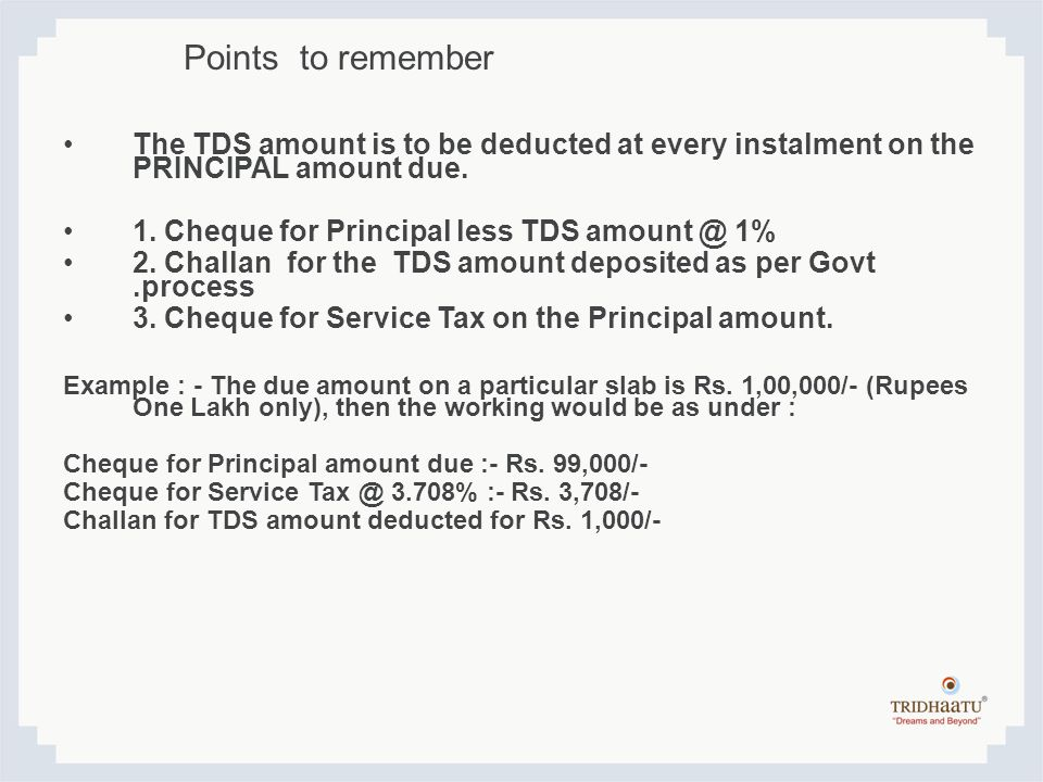 The TDS amount is to be deducted at every instalment on the PRINCIPAL amount due. 1. Cheque for Principal less TDS amount @ 1% 2. Challan for the TDS