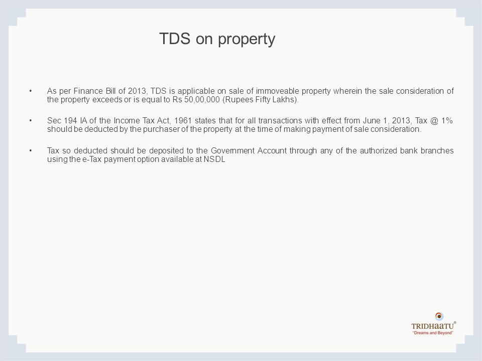 TDS on property As per Finance Bill of 2013, TDS is applicable on sale of immoveable property wherein the sale consideration of the property exceeds o