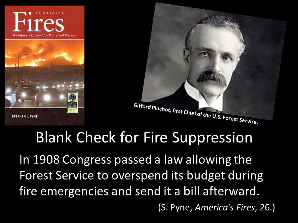 Blank Check for Fire Suppression In 1908 Congress passed a law allowing the Forest Service to overspend its budget during fire emergencies and send it a bill afterward.