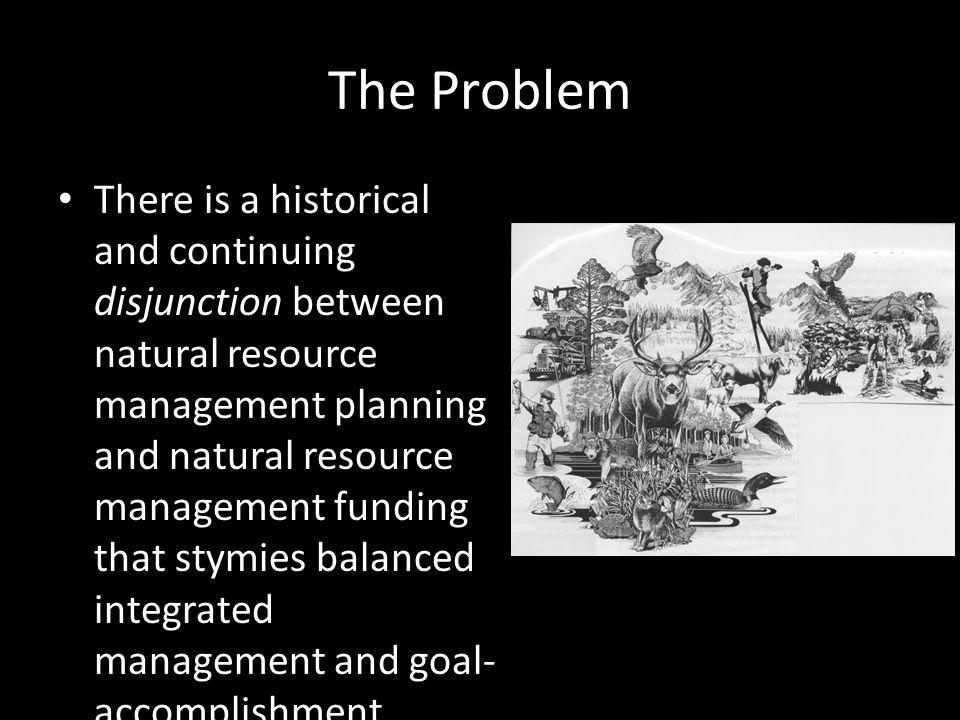 The Problem There is a historical and continuing disjunction between natural resource management planning and natural resource management funding that stymies balanced integrated management and goal- accomplishment.