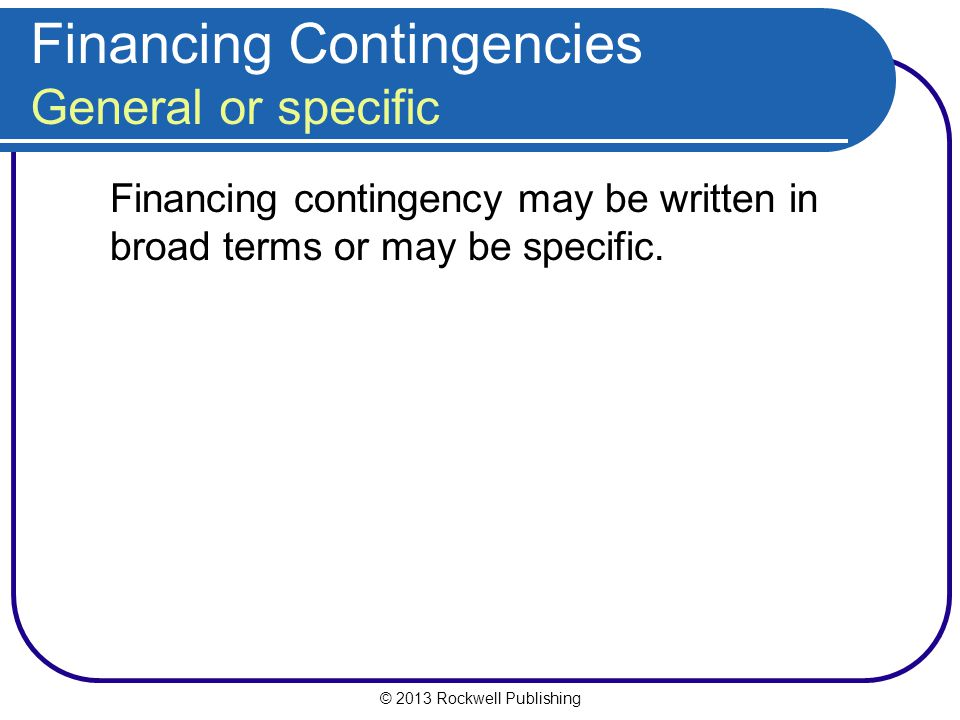 © 2013 Rockwell Publishing Financing Contingencies General or specific Financing contingency may be written in broad terms or may be specific.