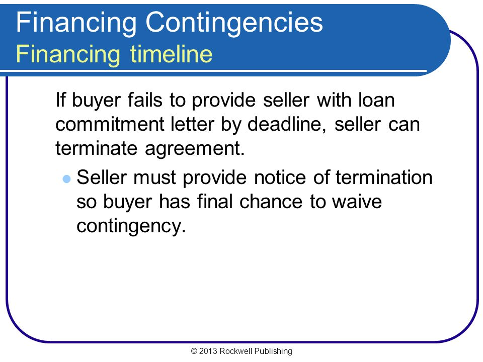 © 2013 Rockwell Publishing Financing Contingencies Financing timeline If buyer fails to provide seller with loan commitment letter by deadline, seller can terminate agreement.
