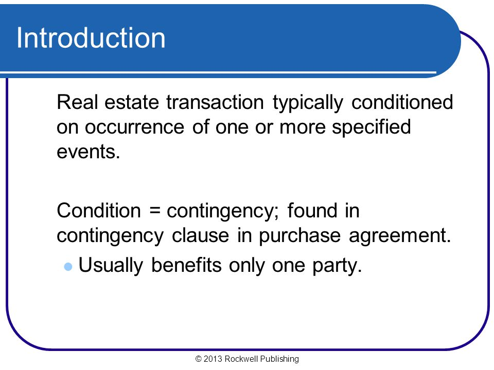 © 2013 Rockwell Publishing Introduction Real estate transaction typically conditioned on occurrence of one or more specified events.