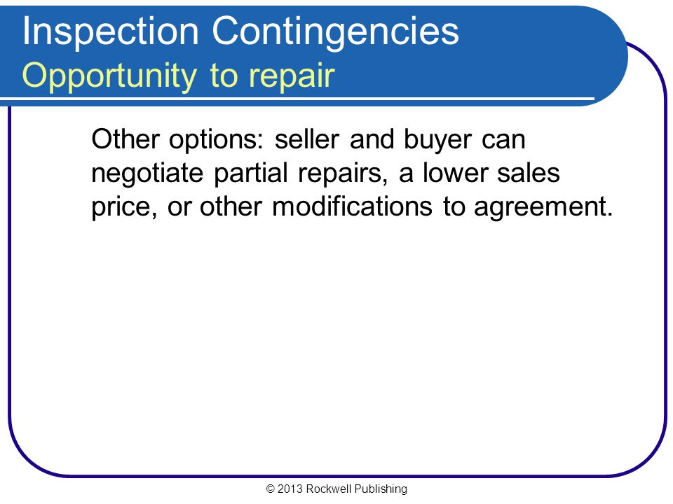 © 2013 Rockwell Publishing Inspection Contingencies Opportunity to repair Other options: seller and buyer can negotiate partial repairs, a lower sales price, or other modifications to agreement.