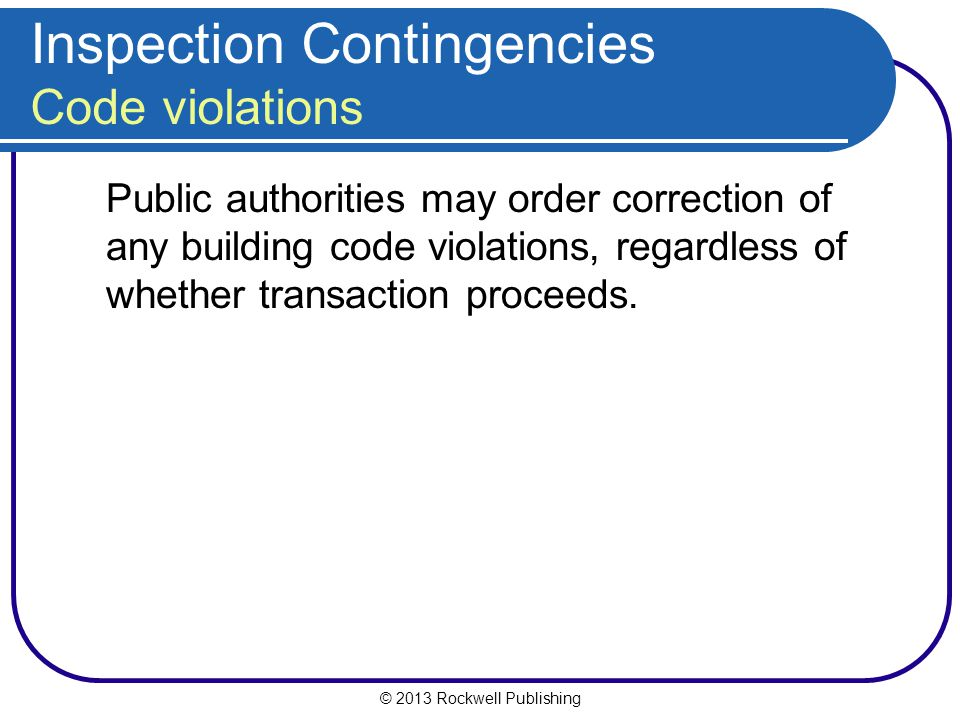 © 2013 Rockwell Publishing Inspection Contingencies Code violations Public authorities may order correction of any building code violations, regardless of whether transaction proceeds.