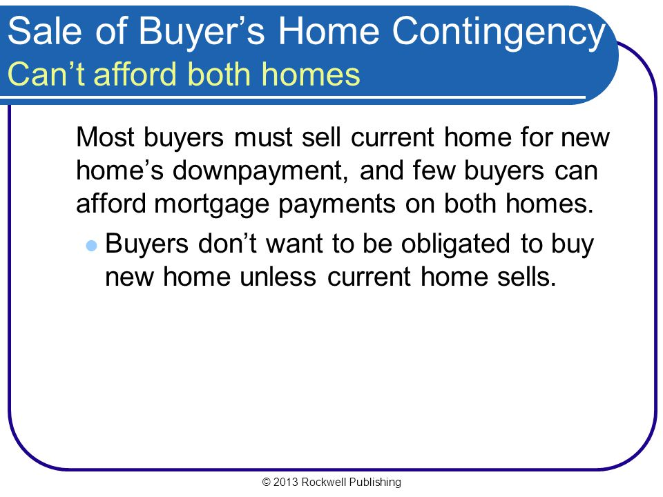 © 2013 Rockwell Publishing Sale of Buyers Home Contingency Cant afford both homes Most buyers must sell current home for new homes downpayment, and few buyers can afford mortgage payments on both homes.