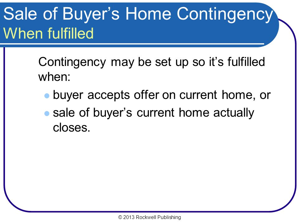© 2013 Rockwell Publishing Sale of Buyers Home Contingency When fulfilled Contingency may be set up so its fulfilled when: buyer accepts offer on current home, or sale of buyers current home actually closes.