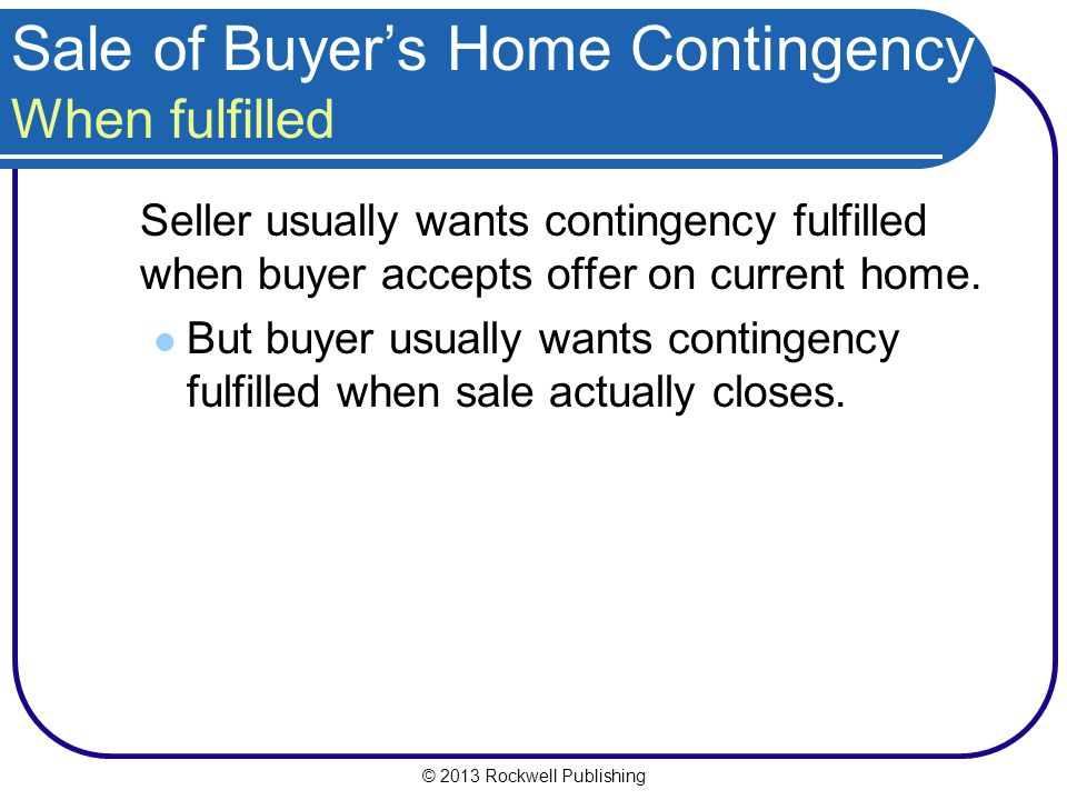 © 2013 Rockwell Publishing Sale of Buyers Home Contingency When fulfilled Seller usually wants contingency fulfilled when buyer accepts offer on current home.