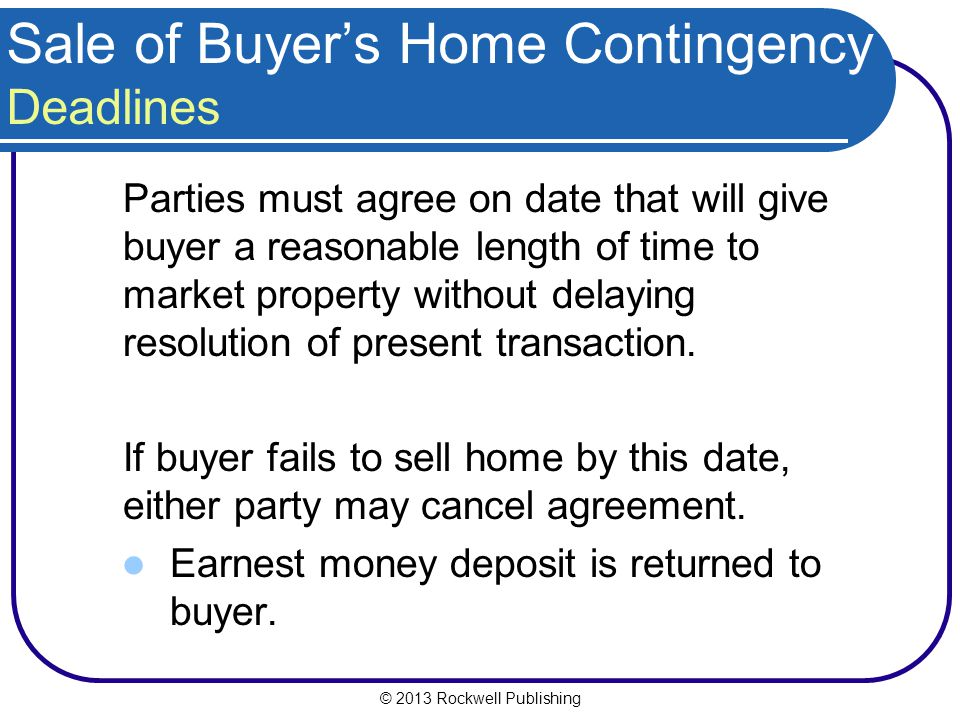 © 2013 Rockwell Publishing Sale of Buyers Home Contingency Deadlines Parties must agree on date that will give buyer a reasonable length of time to market property without delaying resolution of present transaction.