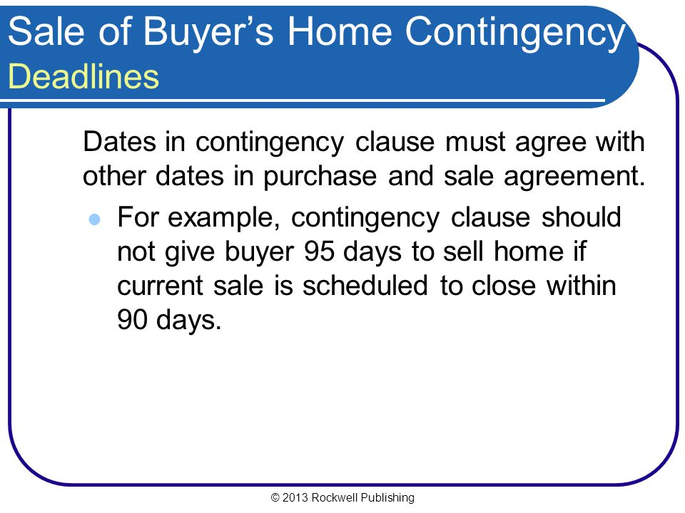 © 2013 Rockwell Publishing Sale of Buyers Home Contingency Deadlines Dates in contingency clause must agree with other dates in purchase and sale agreement.